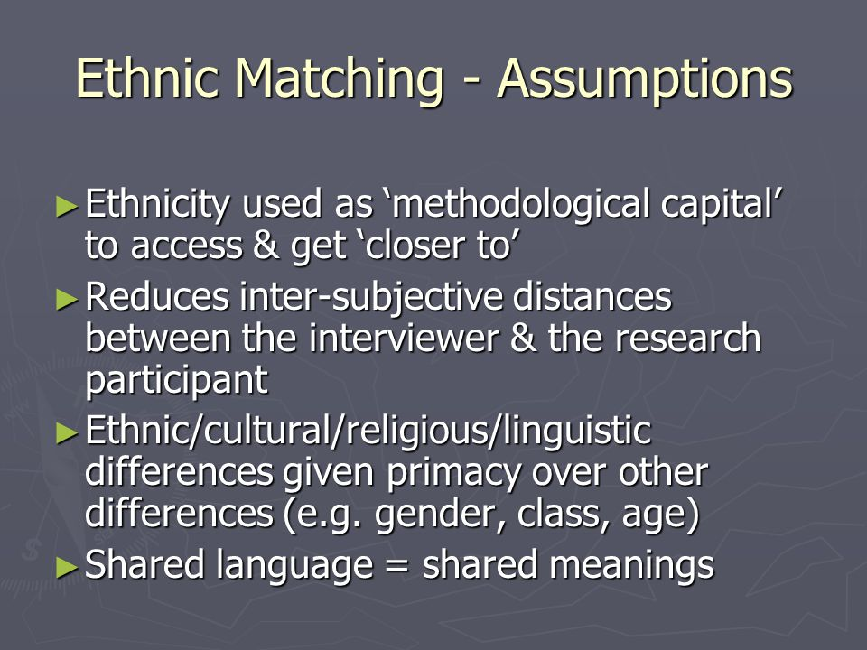 Ethnic Matching - Assumptions Ethnicity used as methodological capital to access & get closer to Ethnicity used as methodological capital to access & get closer to Reduces inter-subjective distances between the interviewer & the research participant Reduces inter-subjective distances between the interviewer & the research participant Ethnic/cultural/religious/linguistic differences given primacy over other differences (e.g.