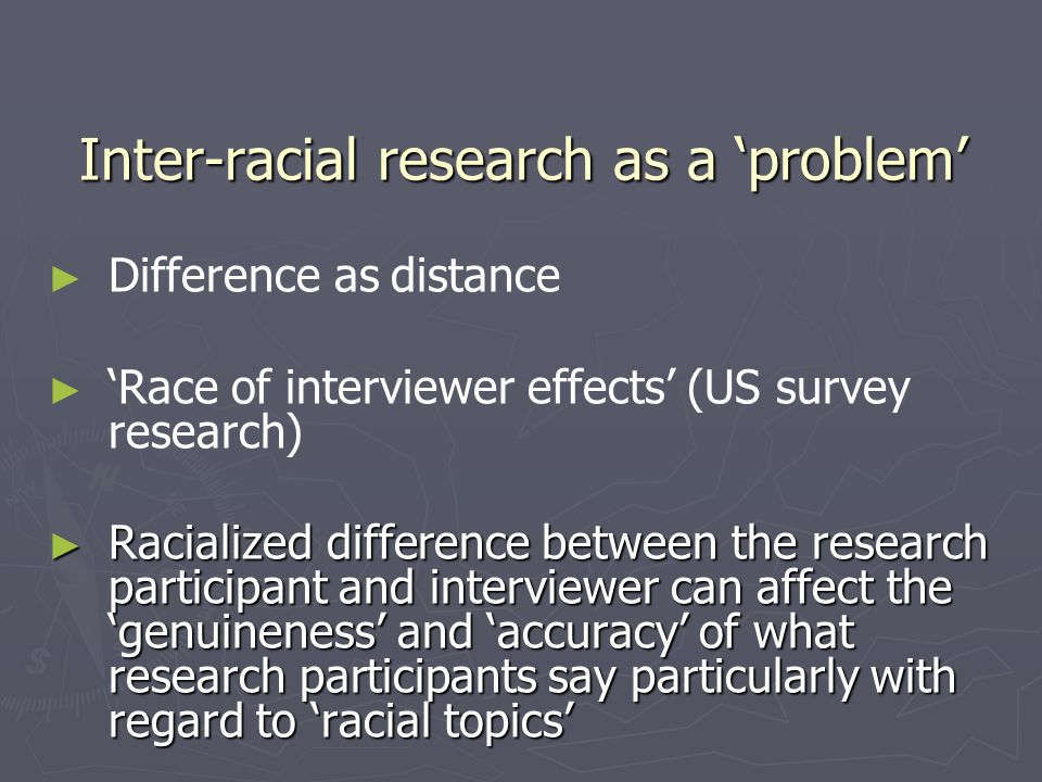 Inter-racial research as a problem Difference as distance Race of interviewer effects (US survey research) Racialized difference between the research participant and interviewer can affect the genuineness and accuracy of what research participants say particularly with regard to racial topics Racialized difference between the research participant and interviewer can affect the genuineness and accuracy of what research participants say particularly with regard to racial topics