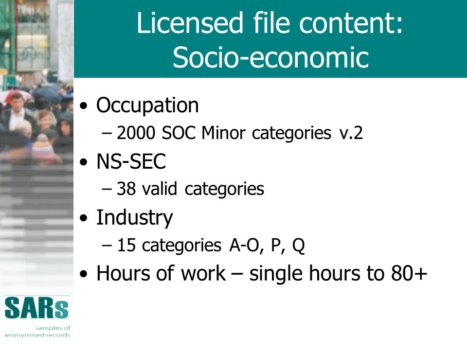Licensed file content: Socio-economic Occupation –2000 SOC Minor categories v.2 NS-SEC –38 valid categories Industry –15 categories A-O, P, Q Hours of work – single hours to 80+