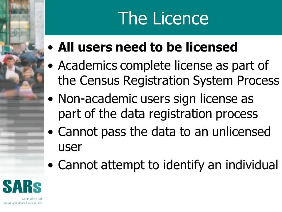 The Licence All users need to be licensed Academics complete license as part of the Census Registration System Process Non-academic users sign license as part of the data registration process Cannot pass the data to an unlicensed user Cannot attempt to identify an individual