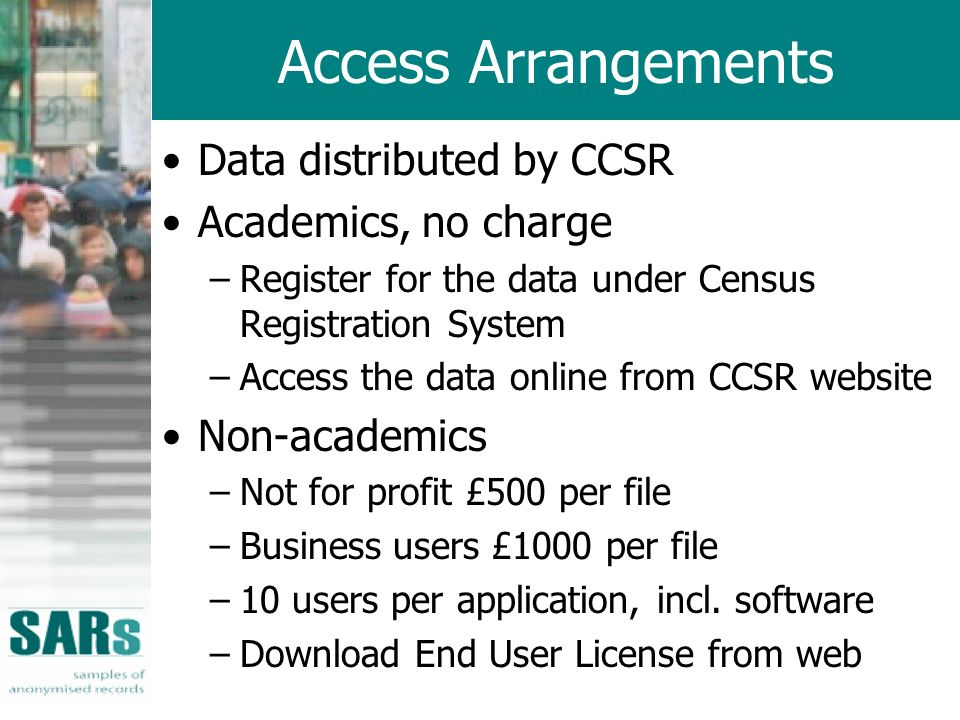 Access Arrangements Data distributed by CCSR Academics, no charge –Register for the data under Census Registration System –Access the data online from CCSR website Non-academics –Not for profit £500 per file –Business users £1000 per file –10 users per application, incl.