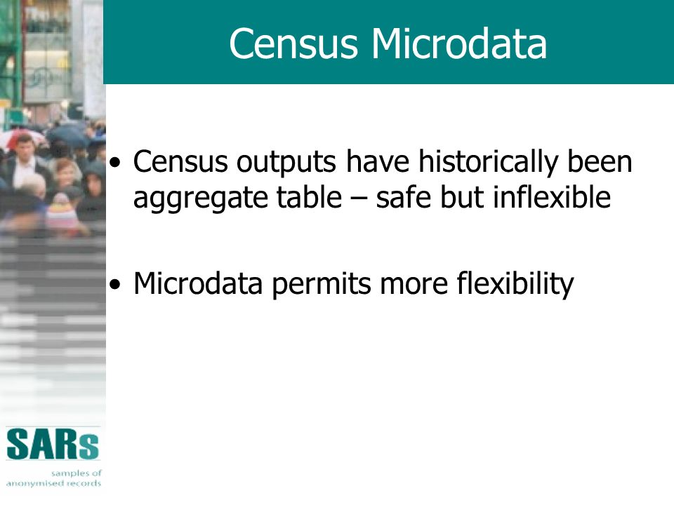 Census Microdata Census outputs have historically been aggregate table – safe but inflexible Microdata permits more flexibility
