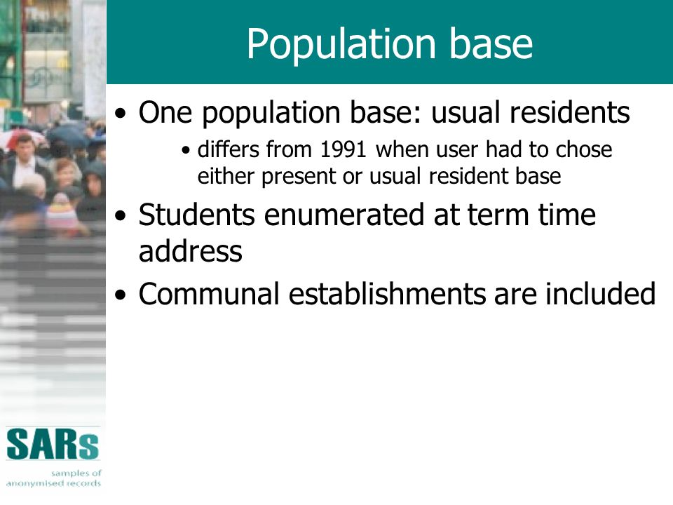 Population base One population base: usual residents differs from 1991 when user had to chose either present or usual resident base Students enumerated at term time address Communal establishments are included