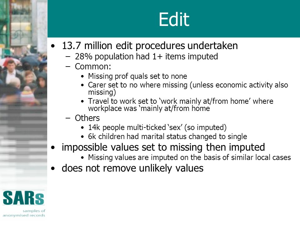Edit 13.7 million edit procedures undertaken –28% population had 1+ items imputed –Common: Missing prof quals set to none Carer set to no where missin