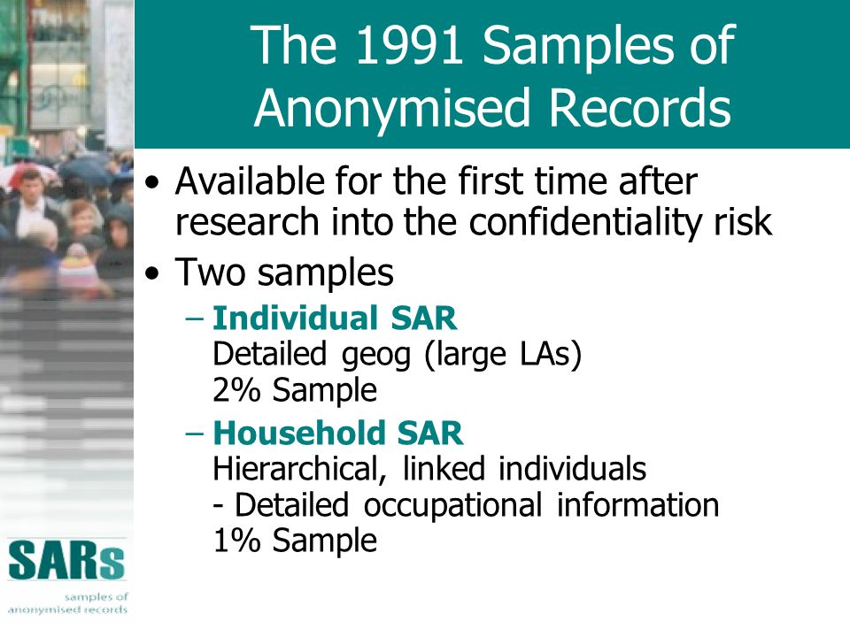 The 1991 Samples of Anonymised Records Available for the first time after research into the confidentiality risk Two samples –Individual SAR Detailed geog (large LAs) 2% Sample –Household SAR Hierarchical, linked individuals - Detailed occupational information 1% Sample