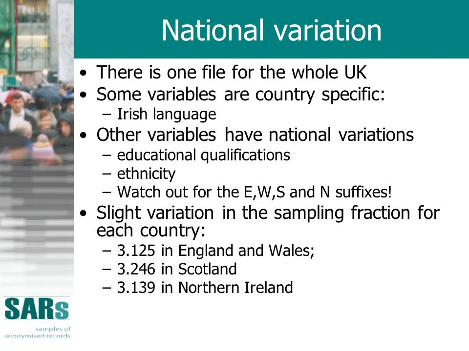 National variation There is one file for the whole UK Some variables are country specific: –Irish language Other variables have national variations –educational qualifications –ethnicity –Watch out for the E,W,S and N suffixes.