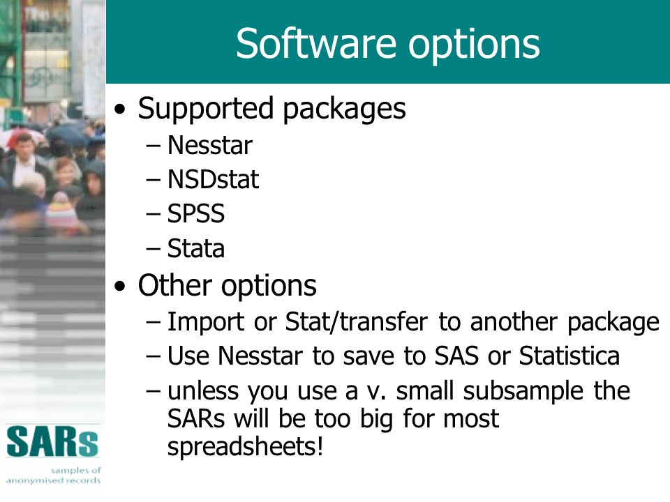 Software options Supported packages –Nesstar –NSDstat –SPSS –Stata Other options –Import or Stat/transfer to another package –Use Nesstar to save to SAS or Statistica –unless you use a v.