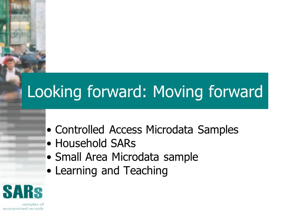 Looking forward: Moving forward Controlled Access Microdata Samples Household SARs Small Area Microdata sample Learning and Teaching