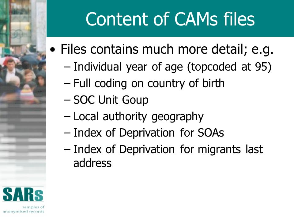 Content of CAMs files Files contains much more detail; e.g. –Individual year of age (topcoded at 95) –Full coding on country of birth –SOC Unit Goup –