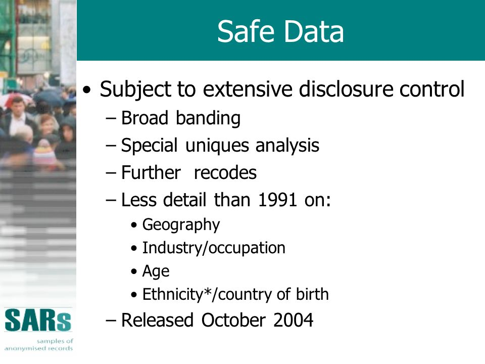 Safe Data Subject to extensive disclosure control –Broad banding –Special uniques analysis –Further recodes –Less detail than 1991 on: Geography Industry/occupation Age Ethnicity*/country of birth –Released October 2004