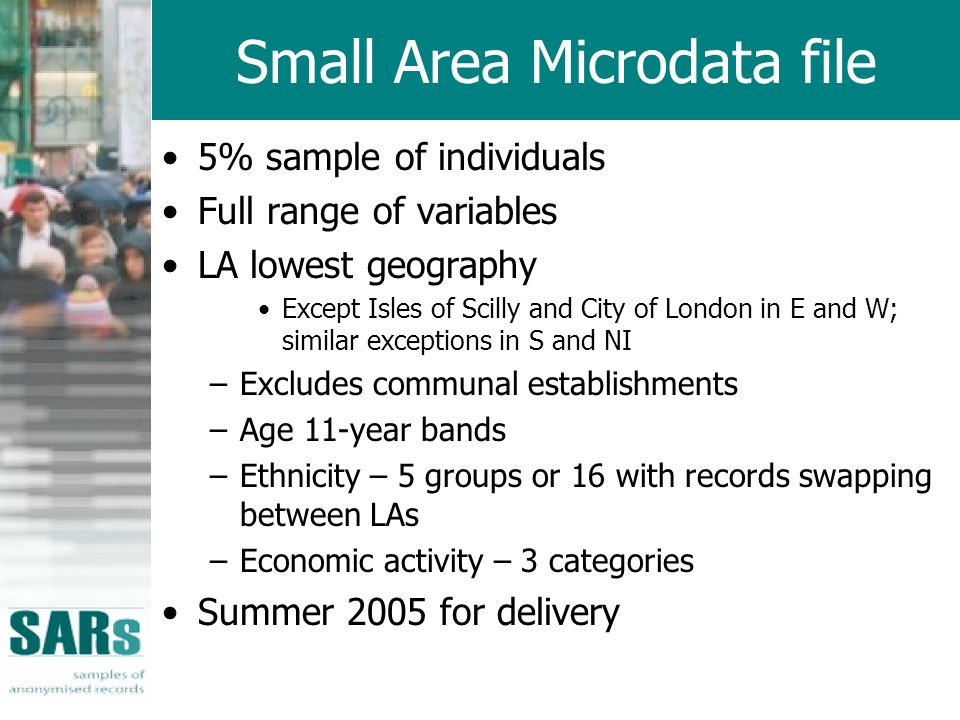Small Area Microdata file 5% sample of individuals Full range of variables LA lowest geography Except Isles of Scilly and City of London in E and W; s