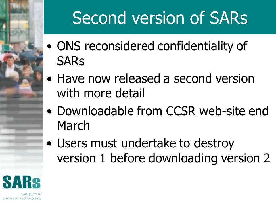 Second version of SARs ONS reconsidered confidentiality of SARs Have now released a second version with more detail Downloadable from CCSR web-site end March Users must undertake to destroy version 1 before downloading version 2