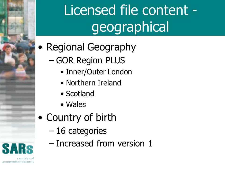 Licensed file content - geographical Regional Geography –GOR Region PLUS Inner/Outer London Northern Ireland Scotland Wales Country of birth –16 categ