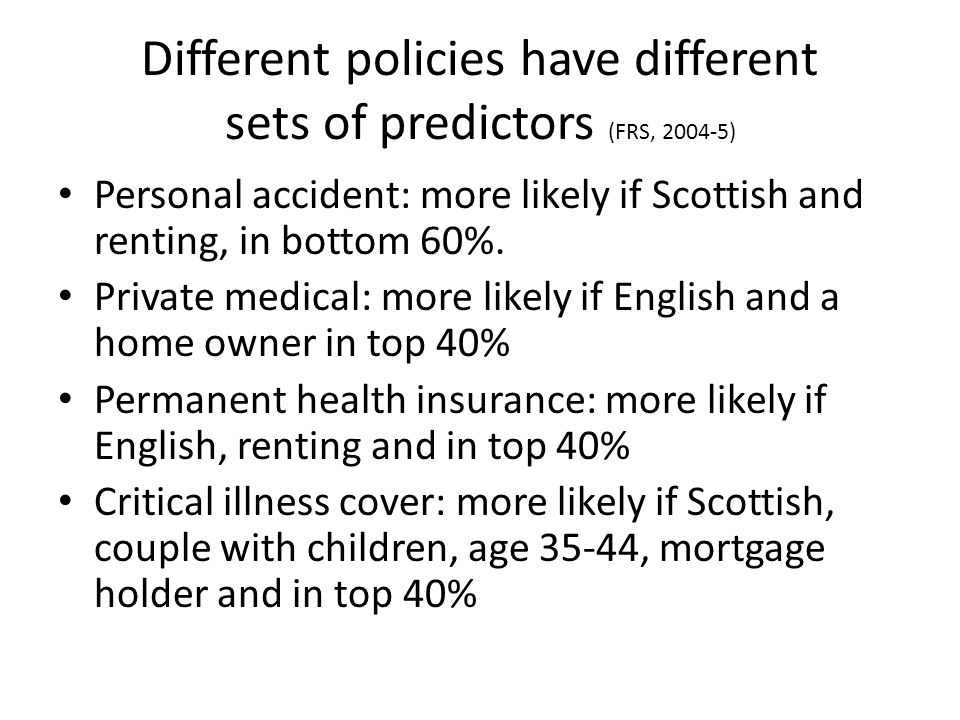 Different policies have different sets of predictors (FRS, ) Personal accident: more likely if Scottish and renting, in bottom 60%.