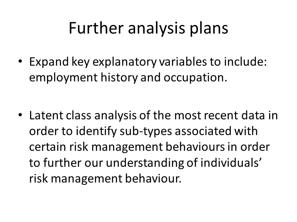 Further analysis plans Expand key explanatory variables to include: employment history and occupation. Latent class analysis of the most recent data i
