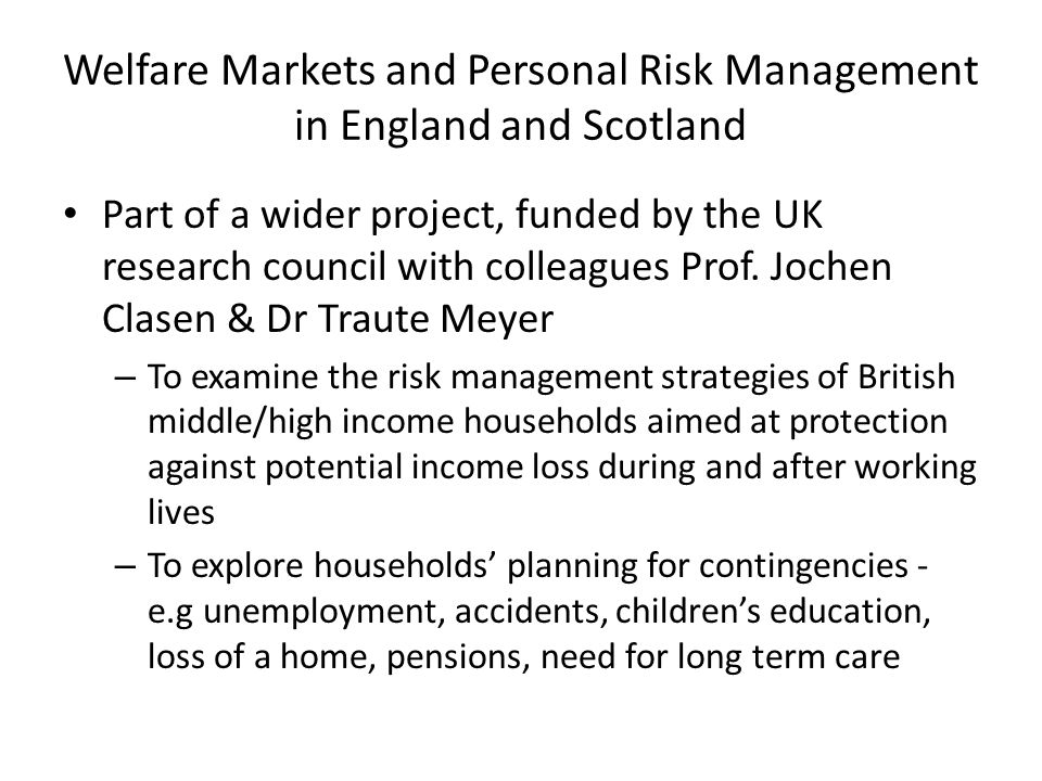 Welfare Markets and Personal Risk Management in England and Scotland Part of a wider project, funded by the UK research council with colleagues Prof.