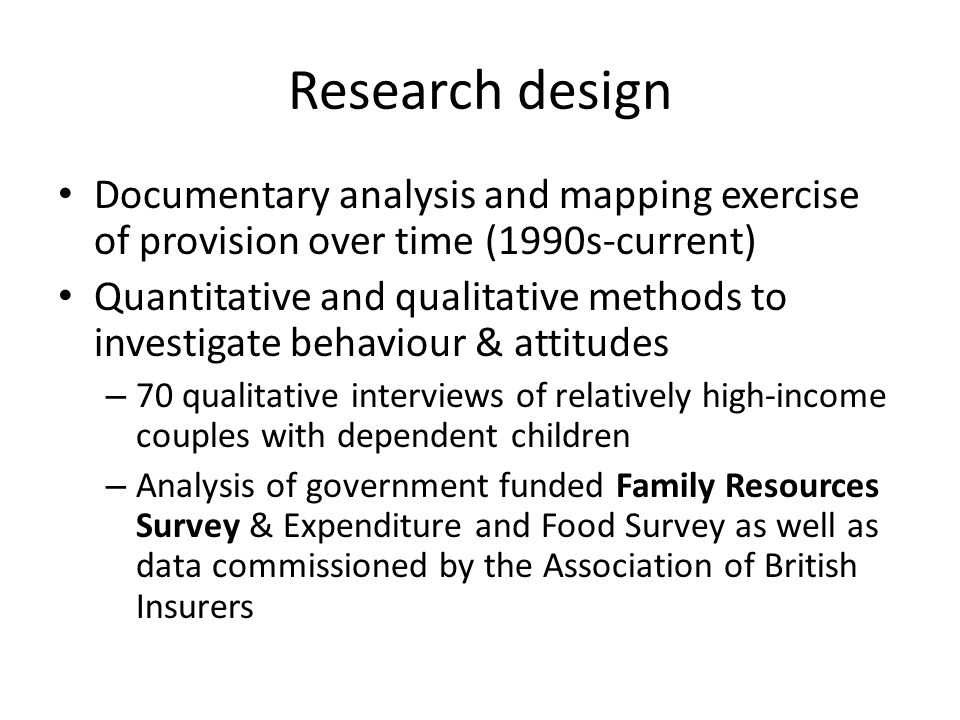 Research design Documentary analysis and mapping exercise of provision over time (1990s-current) Quantitative and qualitative methods to investigate behaviour & attitudes – 70 qualitative interviews of relatively high-income couples with dependent children – Analysis of government funded Family Resources Survey & Expenditure and Food Survey as well as data commissioned by the Association of British Insurers