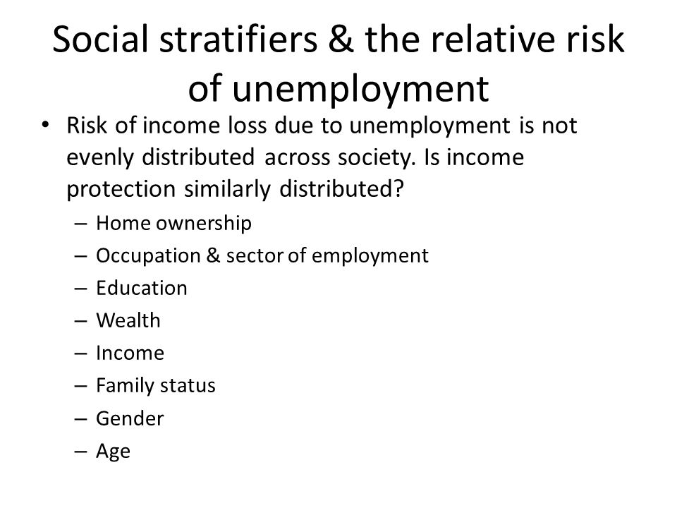 Social stratifiers & the relative risk of unemployment Risk of income loss due to unemployment is not evenly distributed across society.
