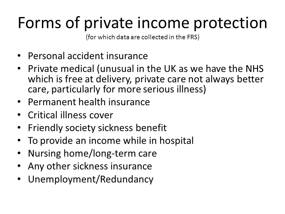 Forms of private income protection (for which data are collected in the FRS) Personal accident insurance Private medical (unusual in the UK as we have