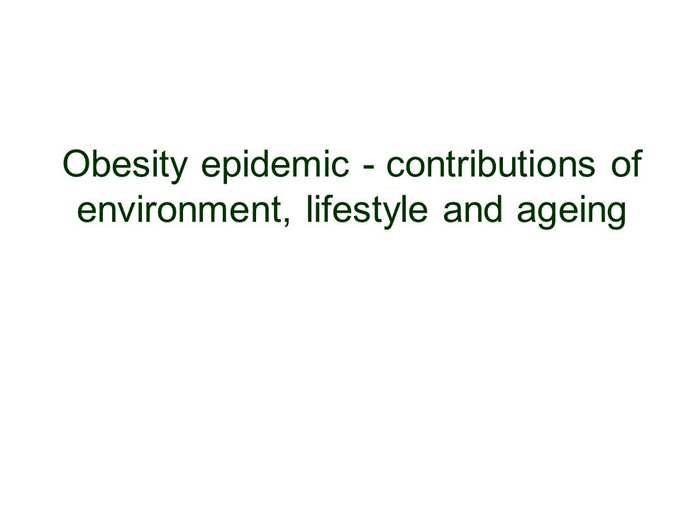 Obesity epidemic - contributions of environment, lifestyle and ageing