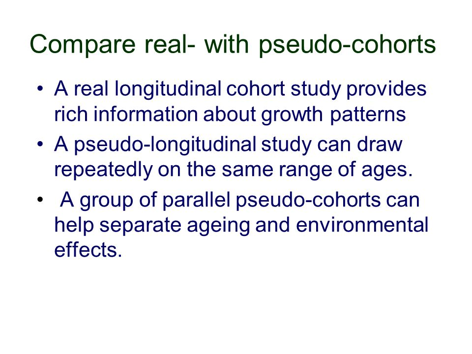 Compare real- with pseudo-cohorts A real longitudinal cohort study provides rich information about growth patterns A pseudo-longitudinal study can draw repeatedly on the same range of ages.