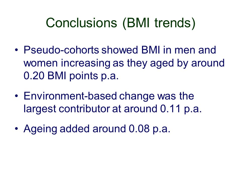 Conclusions (BMI trends) Pseudo-cohorts showed BMI in men and women increasing as they aged by around 0.20 BMI points p.a.