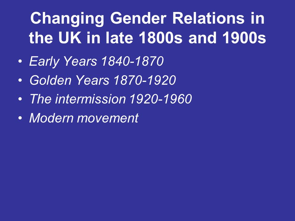 Changing Gender Relations in the UK in late 1800s and 1900s Early Years 1840-1870 Golden Years 1870-1920 The intermission 1920-1960 Modern movement