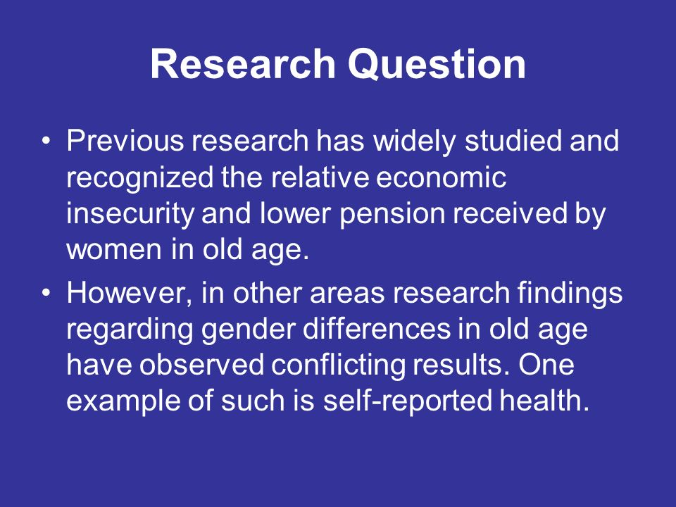 Research Question Previous research has widely studied and recognized the relative economic insecurity and lower pension received by women in old age.
