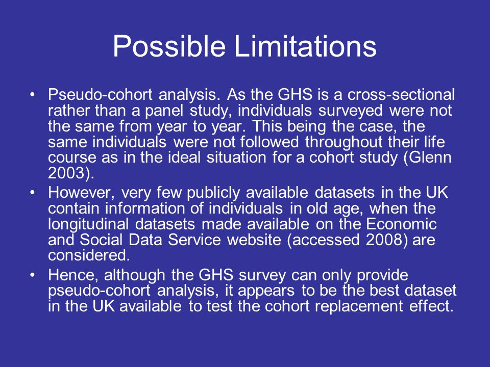 Possible Limitations Pseudo-cohort analysis. As the GHS is a cross-sectional rather than a panel study, individuals surveyed were not the same from ye