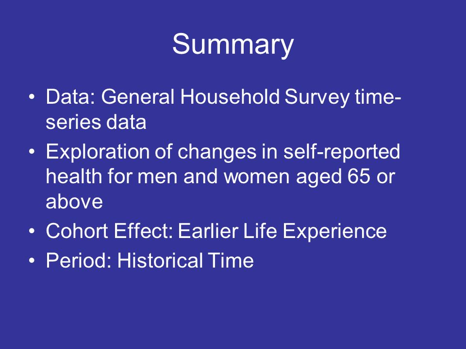 Summary Data: General Household Survey time- series data Exploration of changes in self-reported health for men and women aged 65 or above Cohort Effe