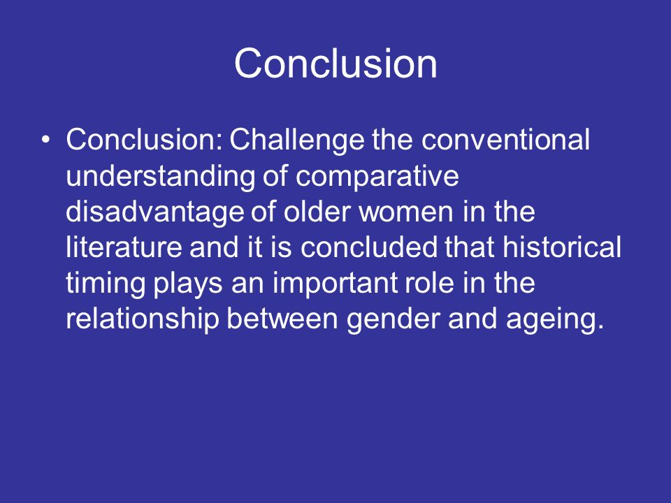 Conclusion Conclusion: Challenge the conventional understanding of comparative disadvantage of older women in the literature and it is concluded that