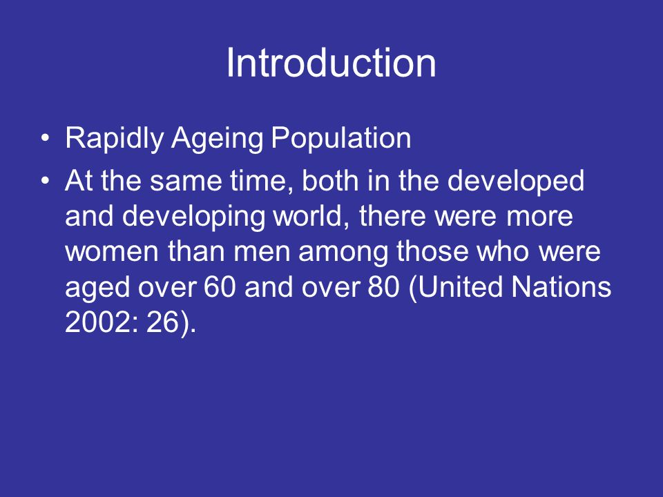 Introduction Rapidly Ageing Population At the same time, both in the developed and developing world, there were more women than men among those who we