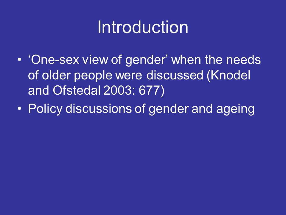 One-sex view of gender when the needs of older people were discussed (Knodel and Ofstedal 2003: 677) Policy discussions of gender and ageing Introduct