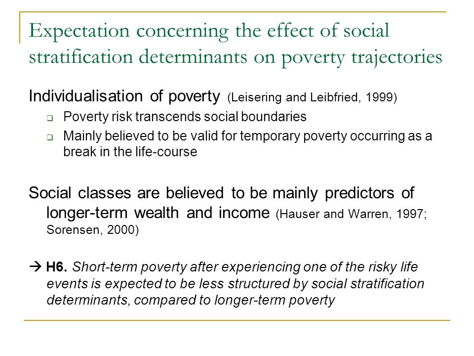 Expectation concerning the effect of social stratification determinants on poverty trajectories Individualisation of poverty (Leisering and Leibfried, 1999) Poverty risk transcends social boundaries Mainly believed to be valid for temporary poverty occurring as a break in the life-course Social classes are believed to be mainly predictors of longer-term wealth and income (Hauser and Warren, 1997; Sorensen, 2000) H6.
