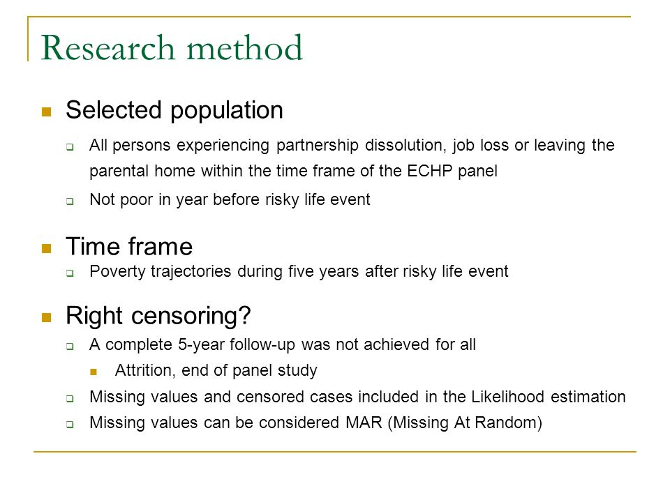 Research method Selected population All persons experiencing partnership dissolution, job loss or leaving the parental home within the time frame of the ECHP panel Not poor in year before risky life event Time frame Poverty trajectories during five years after risky life event Right censoring.