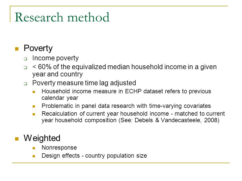 Research method Poverty Income poverty < 60% of the equivalized median household income in a given year and country Poverty measure time lag adjusted Household income measure in ECHP dataset refers to previous calendar year Problematic in panel data research with time-varying covariates Recalculation of current year household income - matched to current year household composition (See: Debels & Vandecasteele, 2008) Weighted Nonresponse Design effects - country population size