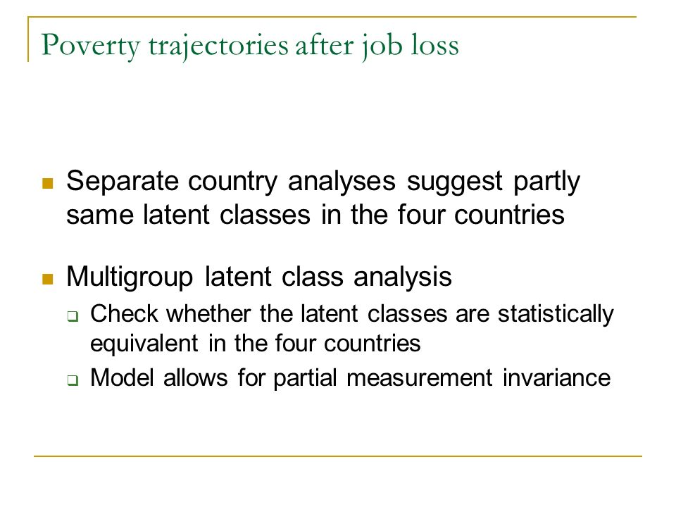 Poverty trajectories after job loss Separate country analyses suggest partly same latent classes in the four countries Multigroup latent class analysis Check whether the latent classes are statistically equivalent in the four countries Model allows for partial measurement invariance