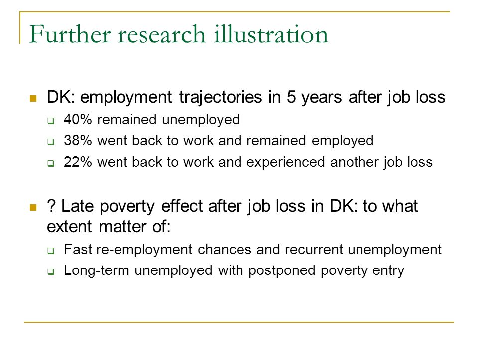 Further research illustration DK: employment trajectories in 5 years after job loss 40% remained unemployed 38% went back to work and remained employed 22% went back to work and experienced another job loss .
