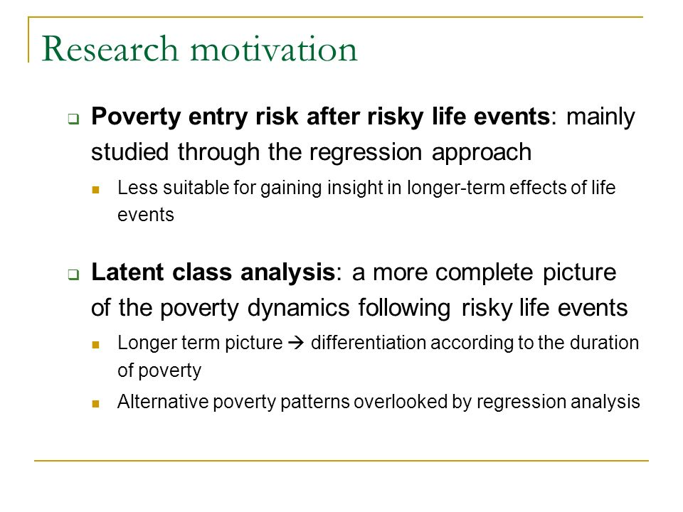 Poverty entry risk after risky life events: mainly studied through the regression approach Less suitable for gaining insight in longer-term effects of life events Latent class analysis: a more complete picture of the poverty dynamics following risky life events Longer term picture differentiation according to the duration of poverty Alternative poverty patterns overlooked by regression analysis Research motivation