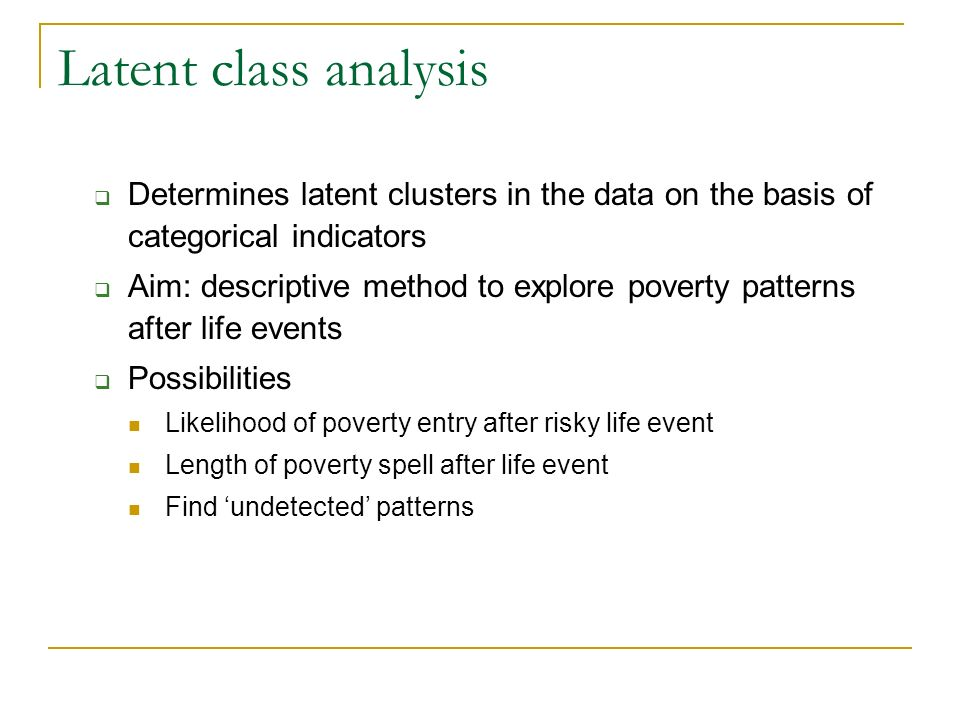 Latent class analysis Determines latent clusters in the data on the basis of categorical indicators Aim: descriptive method to explore poverty patterns after life events Possibilities Likelihood of poverty entry after risky life event Length of poverty spell after life event Find undetected patterns