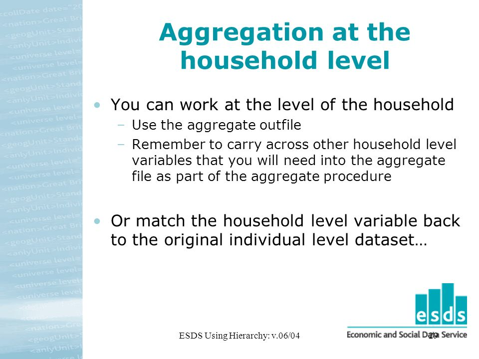 ESDS Using Hierarchy: v.06/0429 Aggregation at the household level You can work at the level of the household –Use the aggregate outfile –Remember to carry across other household level variables that you will need into the aggregate file as part of the aggregate procedure Or match the household level variable back to the original individual level dataset…
