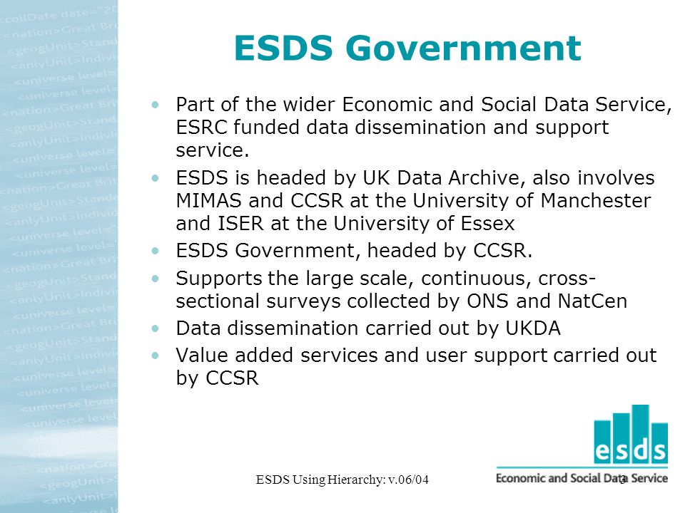 ESDS Using Hierarchy: v.06/043 ESDS Government Part of the wider Economic and Social Data Service, ESRC funded data dissemination and support service.