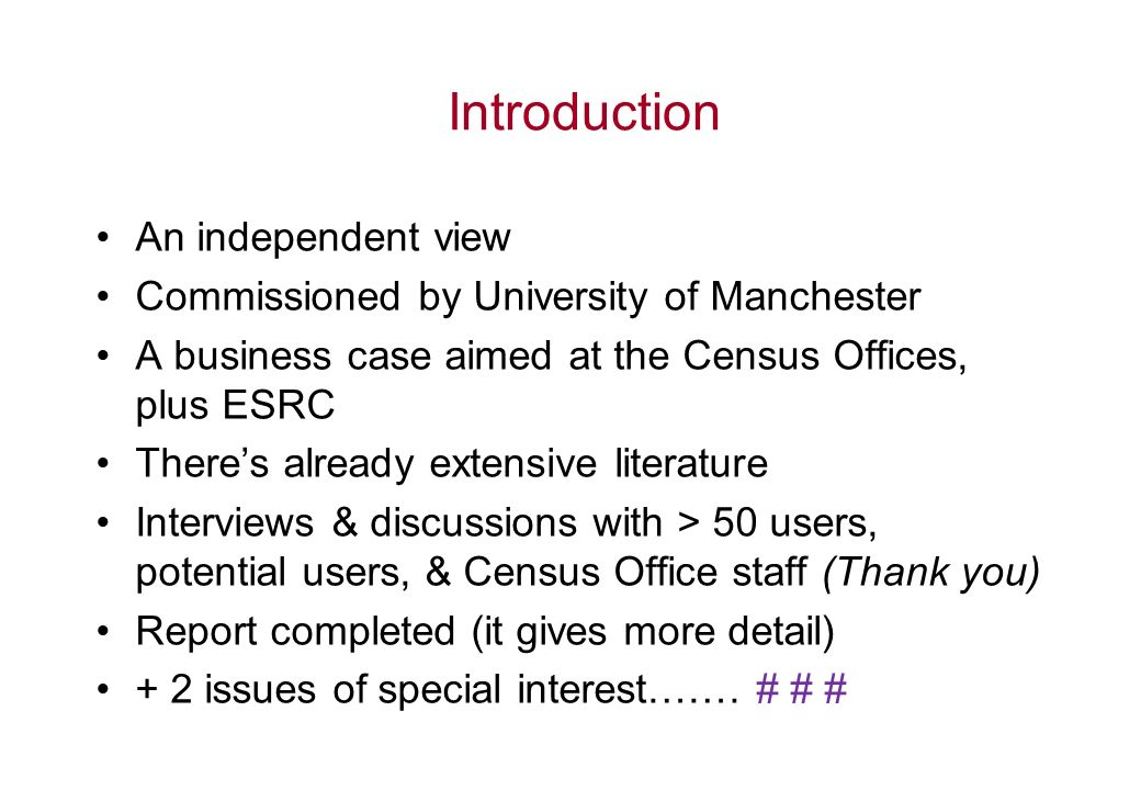 Introduction An independent view Commissioned by University of Manchester A business case aimed at the Census Offices, plus ESRC Theres already extensive literature Interviews & discussions with > 50 users, potential users, & Census Office staff (Thank you) Report completed (it gives more detail) + 2 issues of special interest…….