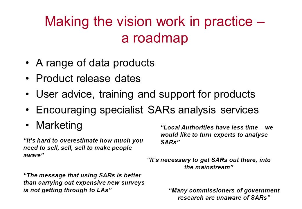 Making the vision work in practice – a roadmap A range of data products Product release dates User advice, training and support for products Encouraging specialist SARs analysis services Marketing Many commissioners of government research are unaware of SARs Its hard to overestimate how much you need to sell, sell, sell to make people aware The message that using SARs is better than carrying out expensive new surveys is not getting through to LAs Its necessary to get SARs out there, into the mainstream Local Authorities have less time – we would like to turn experts to analyse SARs