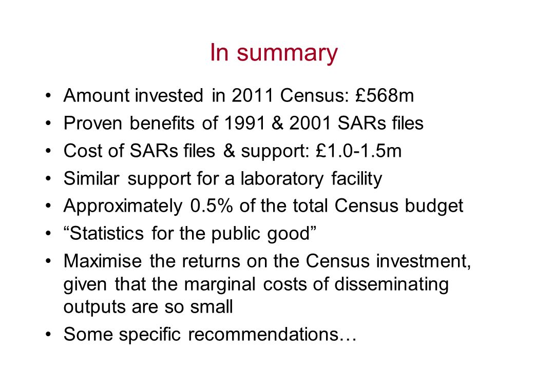 In summary Amount invested in 2011 Census: £568m Proven benefits of 1991 & 2001 SARs files Cost of SARs files & support: £1.0-1.5m Similar support for a laboratory facility Approximately 0.5% of the total Census budget Statistics for the public good Maximise the returns on the Census investment, given that the marginal costs of disseminating outputs are so small Some specific recommendations…