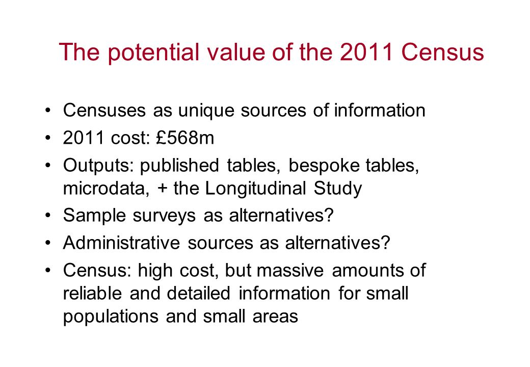 The potential value of the 2011 Census Censuses as unique sources of information 2011 cost: £568m Outputs: published tables, bespoke tables, microdata, + the Longitudinal Study Sample surveys as alternatives.
