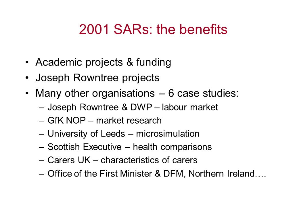 2001 SARs: the benefits Academic projects & funding Joseph Rowntree projects Many other organisations – 6 case studies: –Joseph Rowntree & DWP – labour market –GfK NOP – market research –University of Leeds – microsimulation –Scottish Executive – health comparisons –Carers UK – characteristics of carers –Office of the First Minister & DFM, Northern Ireland….