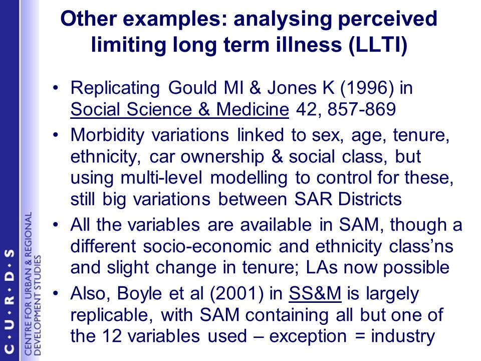 Other examples: analysing perceived limiting long term illness (LLTI) Replicating Gould MI & Jones K (1996) in Social Science & Medicine 42, 857-869 Morbidity variations linked to sex, age, tenure, ethnicity, car ownership & social class, but using multi-level modelling to control for these, still big variations between SAR Districts All the variables are available in SAM, though a different socio-economic and ethnicity classns and slight change in tenure; LAs now possible Also, Boyle et al (2001) in SS&M is largely replicable, with SAM containing all but one of the 12 variables used – exception = industry