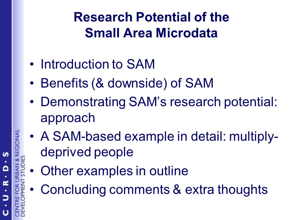 Research Potential of the Small Area Microdata Introduction to SAM Benefits (& downside) of SAM Demonstrating SAMs research potential: approach A SAM-based example in detail: multiply- deprived people Other examples in outline Concluding comments & extra thoughts