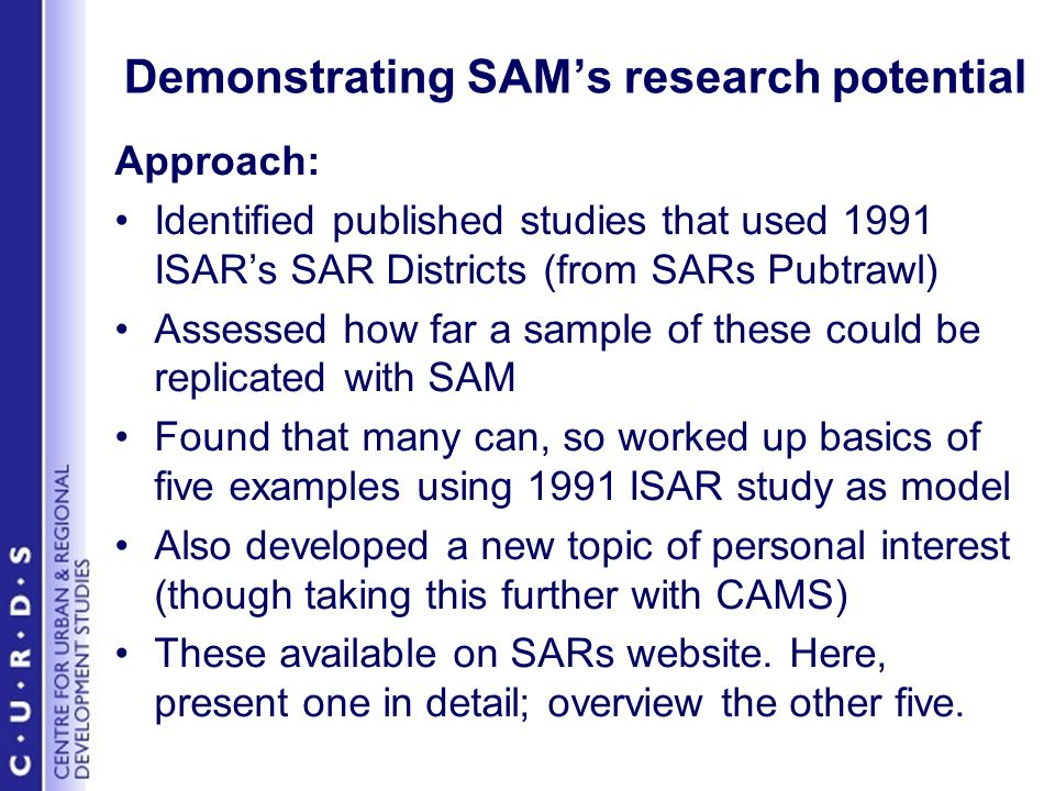 Demonstrating SAMs research potential Approach: Identified published studies that used 1991 ISARs SAR Districts (from SARs Pubtrawl) Assessed how far a sample of these could be replicated with SAM Found that many can, so worked up basics of five examples using 1991 ISAR study as model Also developed a new topic of personal interest (though taking this further with CAMS) These available on SARs website.